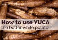 How to Use Yuca – the better white potato!