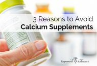 3 Reasons To Avoid Calcium Supplements
